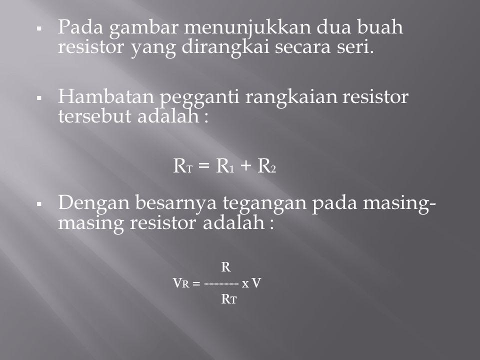  Pada gambar menunjukkan dua buah resistor yang dirangkai secara seri.  Hambatan pegganti rangkaian resistor tersebut adalah : R T = R 1 + R 2  Den