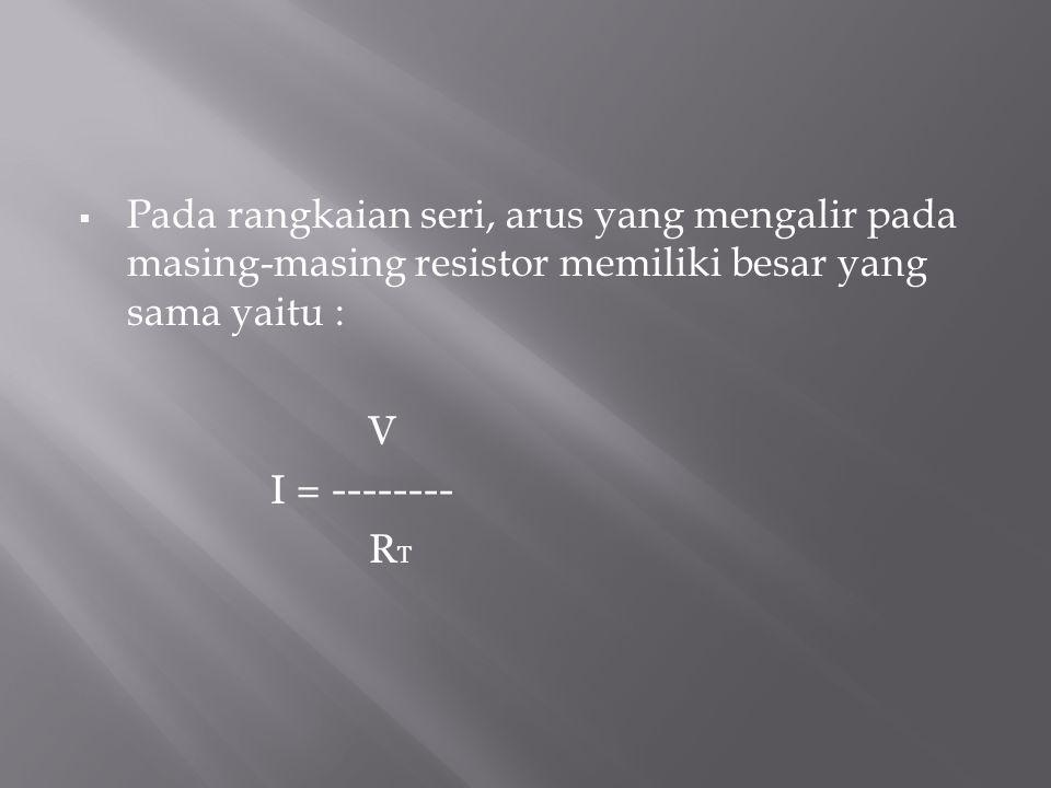  Pada rangkaian seri, arus yang mengalir pada masing-masing resistor memiliki besar yang sama yaitu : V I = -------- R T