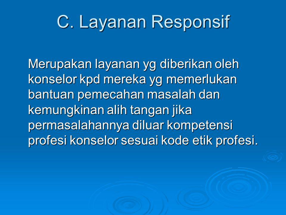 C. Layanan Responsif Merupakan layanan yg diberikan oleh konselor kpd mereka yg memerlukan bantuan pemecahan masalah dan kemungkinan alih tangan jika