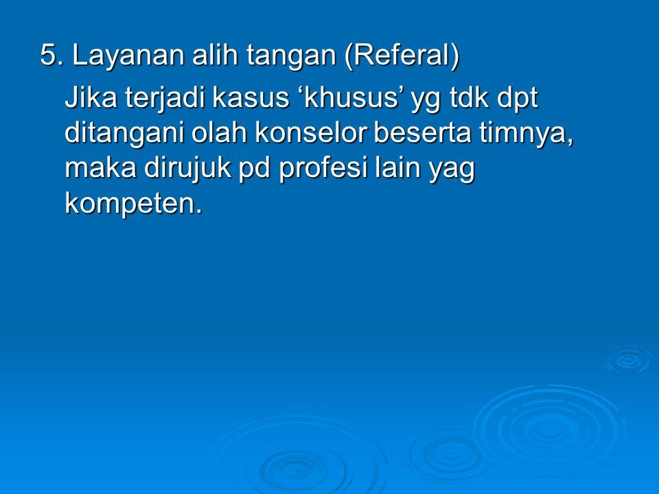 5. Layanan alih tangan (Referal) Jika terjadi kasus 'khusus' yg tdk dpt ditangani olah konselor beserta timnya, maka dirujuk pd profesi lain yag kompe