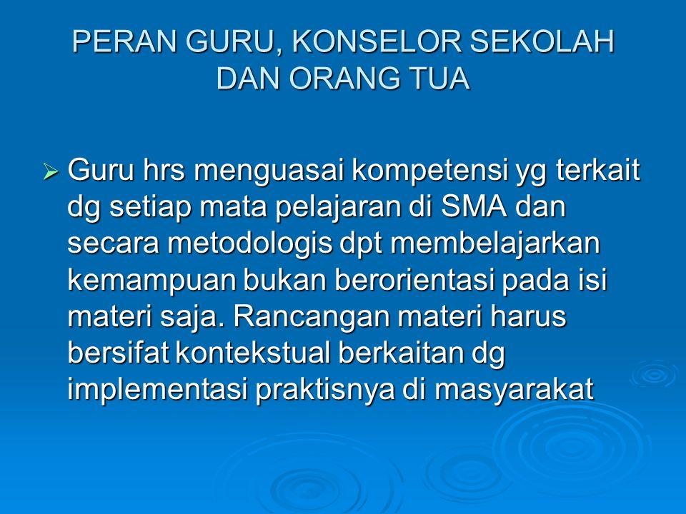 PERAN GURU, KONSELOR SEKOLAH DAN ORANG TUA  Guru hrs menguasai kompetensi yg terkait dg setiap mata pelajaran di SMA dan secara metodologis dpt membe