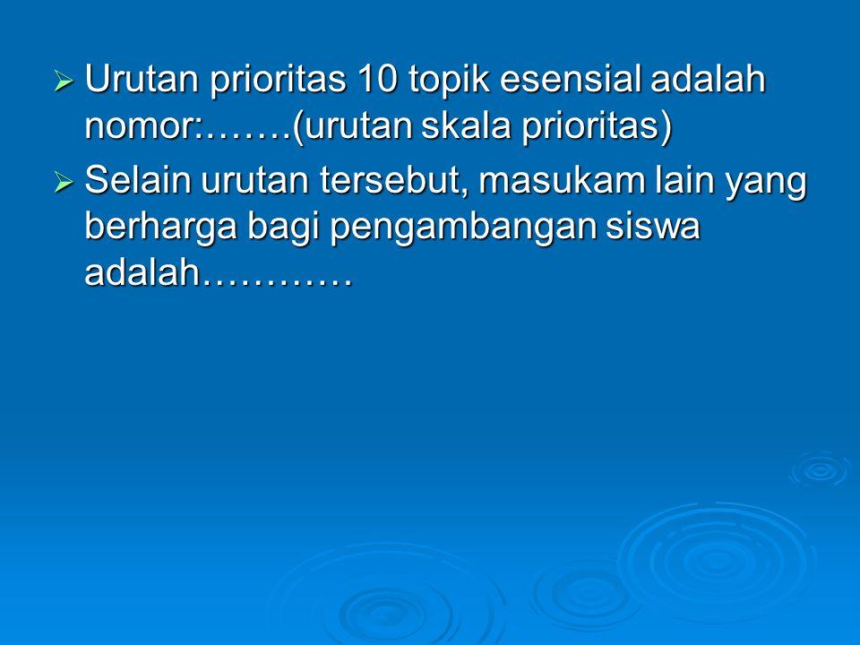  Urutan prioritas 10 topik esensial adalah nomor:…….(urutan skala prioritas)  Selain urutan tersebut, masukam lain yang berharga bagi pengambangan s