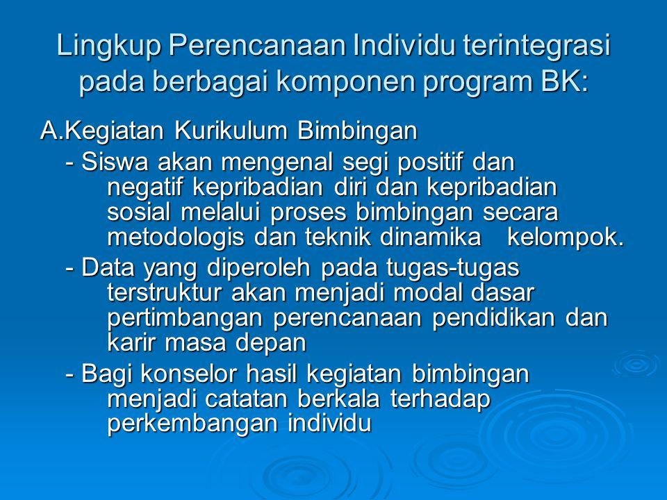 Lingkup Perencanaan Individu terintegrasi pada berbagai komponen program BK: A.Kegiatan Kurikulum Bimbingan - Siswa akan mengenal segi positif dan neg