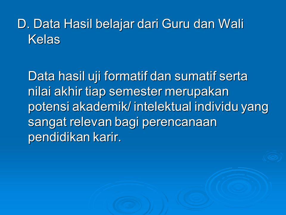 D. Data Hasil belajar dari Guru dan Wali Kelas Data hasil uji formatif dan sumatif serta nilai akhir tiap semester merupakan potensi akademik/ intelek
