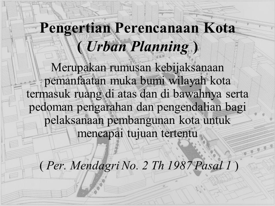 Pengertian Perencanaan Kota ( Urban Planning ) Merupakan rumusan kebijaksanaan pemanfaatan muka bumi wilayah kota termasuk ruang di atas dan di bawahn