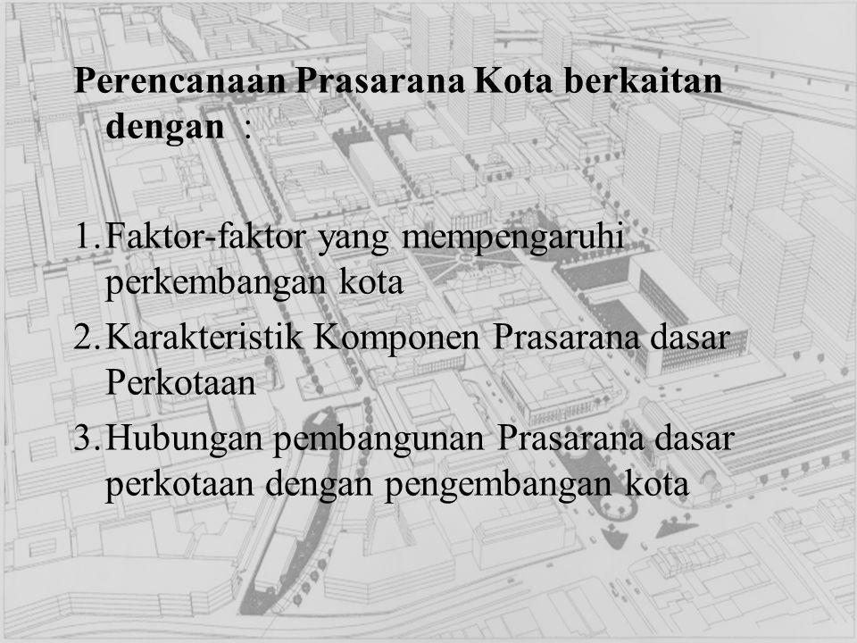 Perencanaan Prasarana Kota berkaitan dengan : 1.Faktor-faktor yang mempengaruhi perkembangan kota 2.Karakteristik Komponen Prasarana dasar Perkotaan 3