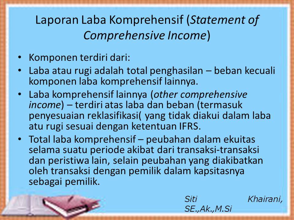 Laporan Laba Komprehensif (Statement of Comprehensive Income) Laba komprehensif lainnya adalah item-item penghasilan dan beban termasuk penyesuaian reklasifikasi yang tidak termasuk diakui dalam laba atau rugi yang diatur atau diijinkan menurut standar lain.