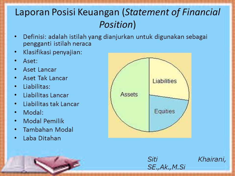 Laporan Posisi Keuangan (Statement of Financial Position) Definisi: adalah istilah yang dianjurkan untuk digunakan sebagai pengganti istilah neraca Kl