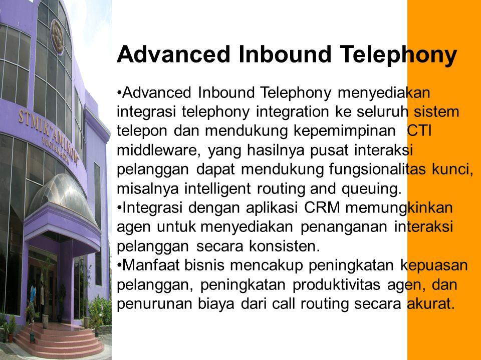 Advanced Inbound Telephony Advanced Inbound Telephony menyediakan integrasi telephony integration ke seluruh sistem telepon dan mendukung kepemimpinan