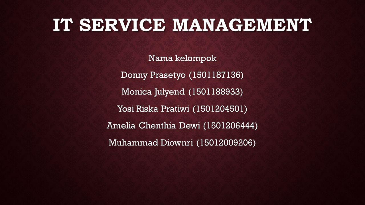 IT SERVICE MANAGEMENT Nama kelompok Donny Prasetyo (1501187136) Monica Julyend (1501188933) Yosi Riska Pratiwi (1501204501) Amelia Chenthia Dewi (1501206444) Muhammad Diownri (15012009206)