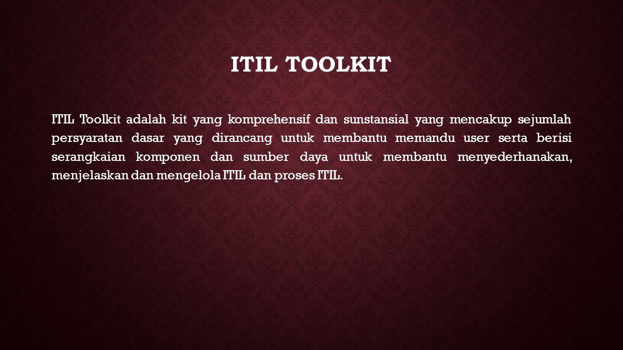 ITIL TOOLKIT ITIL Toolkit adalah kit yang komprehensif dan sunstansial yang mencakup sejumlah persyaratan dasar yang dirancang untuk membantu memandu user serta berisi serangkaian komponen dan sumber daya untuk membantu menyederhanakan, menjelaskan dan mengelola ITIL dan proses ITIL.