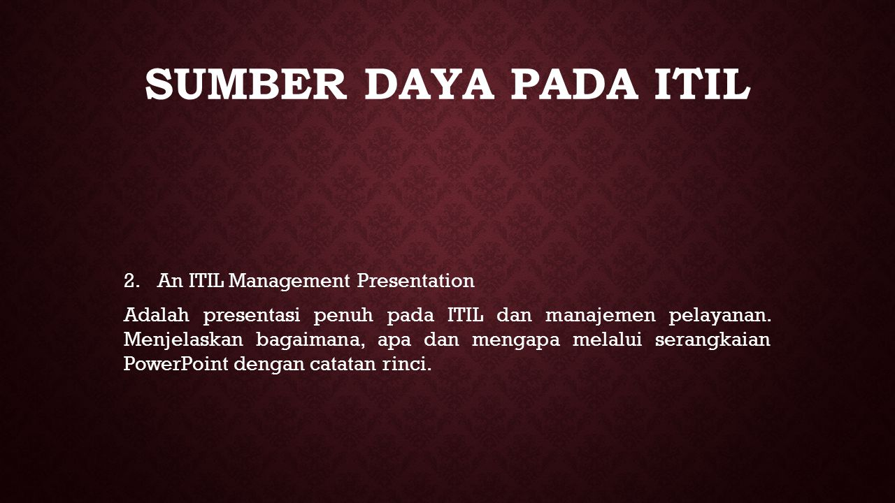 SUMBER DAYA PADA ITIL 2. 2.An ITIL Management Presentation Adalah presentasi penuh pada ITIL dan manajemen pelayanan. Menjelaskan bagaimana, apa dan m