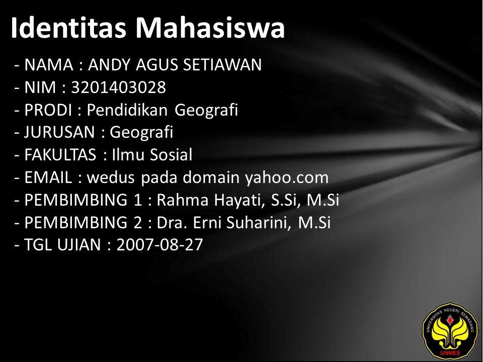 Identitas Mahasiswa - NAMA : ANDY AGUS SETIAWAN - NIM : 3201403028 - PRODI : Pendidikan Geografi - JURUSAN : Geografi - FAKULTAS : Ilmu Sosial - EMAIL : wedus pada domain yahoo.com - PEMBIMBING 1 : Rahma Hayati, S.Si, M.Si - PEMBIMBING 2 : Dra.