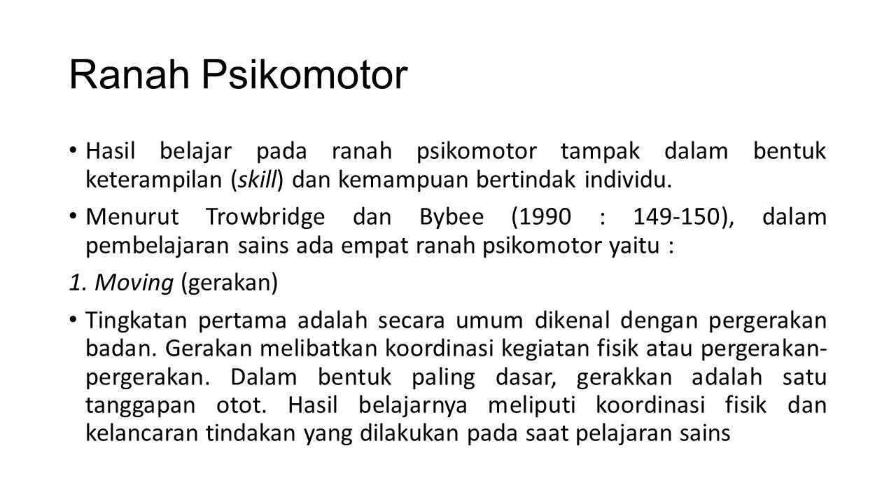 Ranah Psikomotor Hasil belajar pada ranah psikomotor tampak dalam bentuk keterampilan (skill) dan kemampuan bertindak individu. Menurut Trowbridge dan