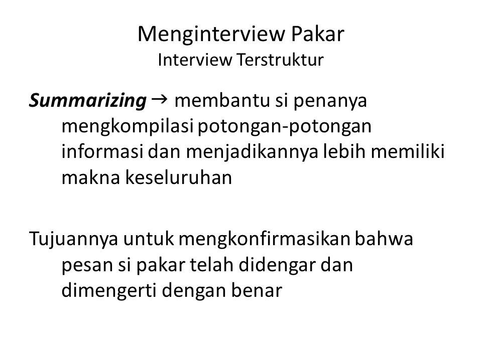 Menginterview Pakar Interview Terstruktur Summarizing  membantu si penanya mengkompilasi potongan-potongan informasi dan menjadikannya lebih memiliki