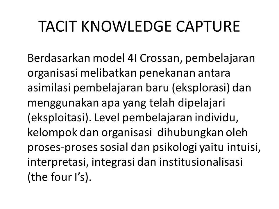 Tacit Knowledge Capture at Individual and Group Levels Akuisisi pengetahuan dari individu atau kelompok dapat dikarakteristikan sebagai pentransferan dan pentransformasian keahlian yang berharga (valuable expertise) dari sumber pengetahuan (seperti keahlian manusia, dokumen) ke gudang pengetahuan (seperti corporate memory, intranet).