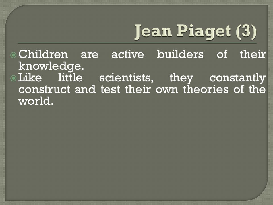  Children are active builders of their knowledge.  Like little scientists, they constantly construct and test their own theories of the world.