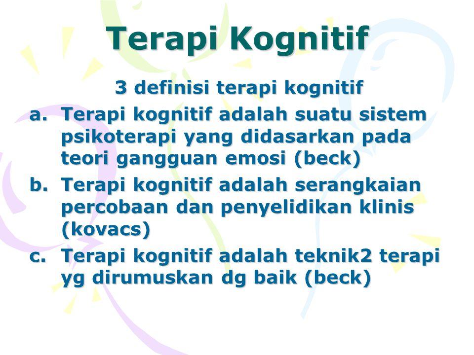 Terapi Kognitif 3 definisi terapi kognitif a.Terapi kognitif adalah suatu sistem psikoterapi yang didasarkan pada teori gangguan emosi (beck) b.Terapi kognitif adalah serangkaian percobaan dan penyelidikan klinis (kovacs) c.Terapi kognitif adalah teknik2 terapi yg dirumuskan dg baik (beck)