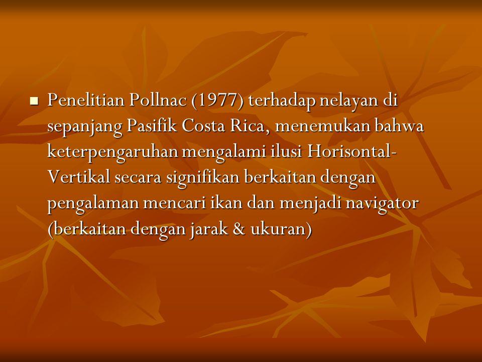 Penelitian Pollnac (1977) terhadap nelayan di sepanjang Pasifik Costa Rica, menemukan bahwa keterpengaruhan mengalami ilusi Horisontal- Vertikal secara signifikan berkaitan dengan pengalaman mencari ikan dan menjadi navigator (berkaitan dengan jarak & ukuran) Penelitian Pollnac (1977) terhadap nelayan di sepanjang Pasifik Costa Rica, menemukan bahwa keterpengaruhan mengalami ilusi Horisontal- Vertikal secara signifikan berkaitan dengan pengalaman mencari ikan dan menjadi navigator (berkaitan dengan jarak & ukuran)
