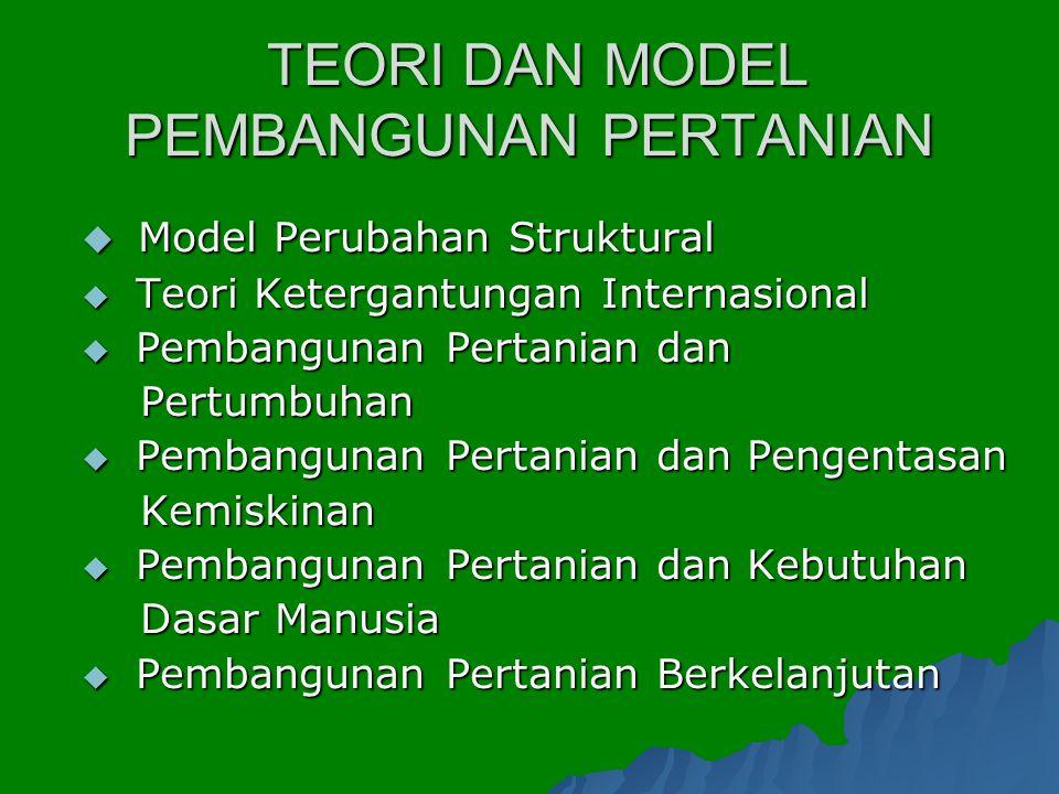 TEORI DAN MODEL PEMBANGUNAN PERTANIAN TEORI DAN MODEL PEMBANGUNAN PERTANIAN  Model Perubahan Struktural  Teori Ketergantungan Internasional  Pemban