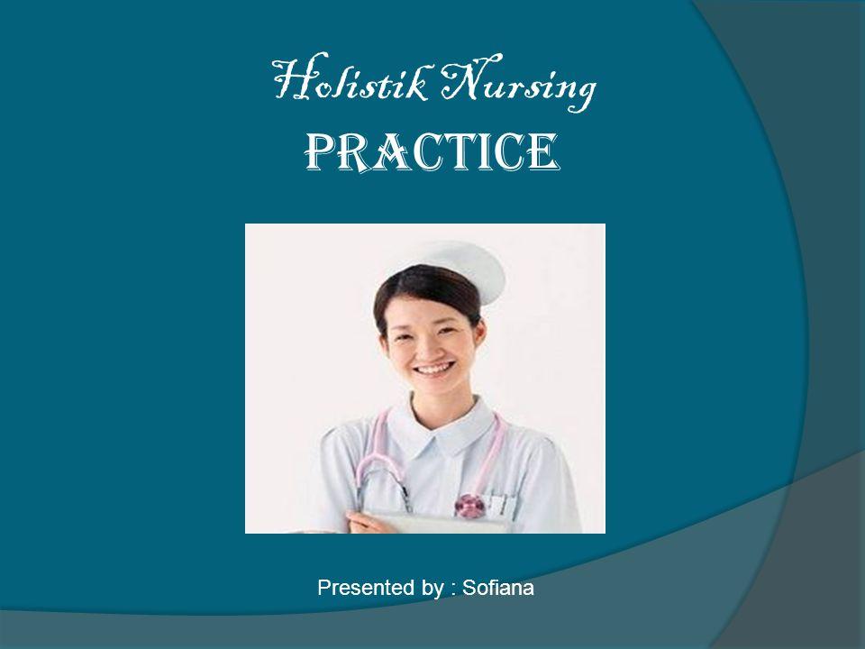 Holistik Nursing Practice Presented by : Sofiana