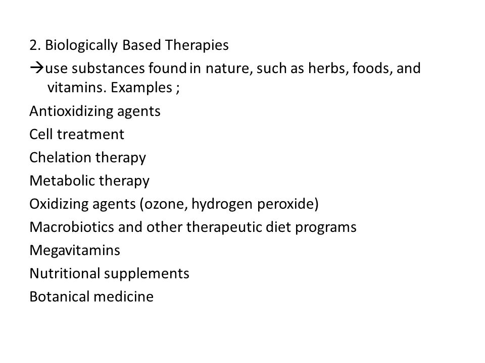 2. Biologically Based Therapies  use substances found in nature, such as herbs, foods, and vitamins. Examples ; Antioxidizing agents Cell treatment C