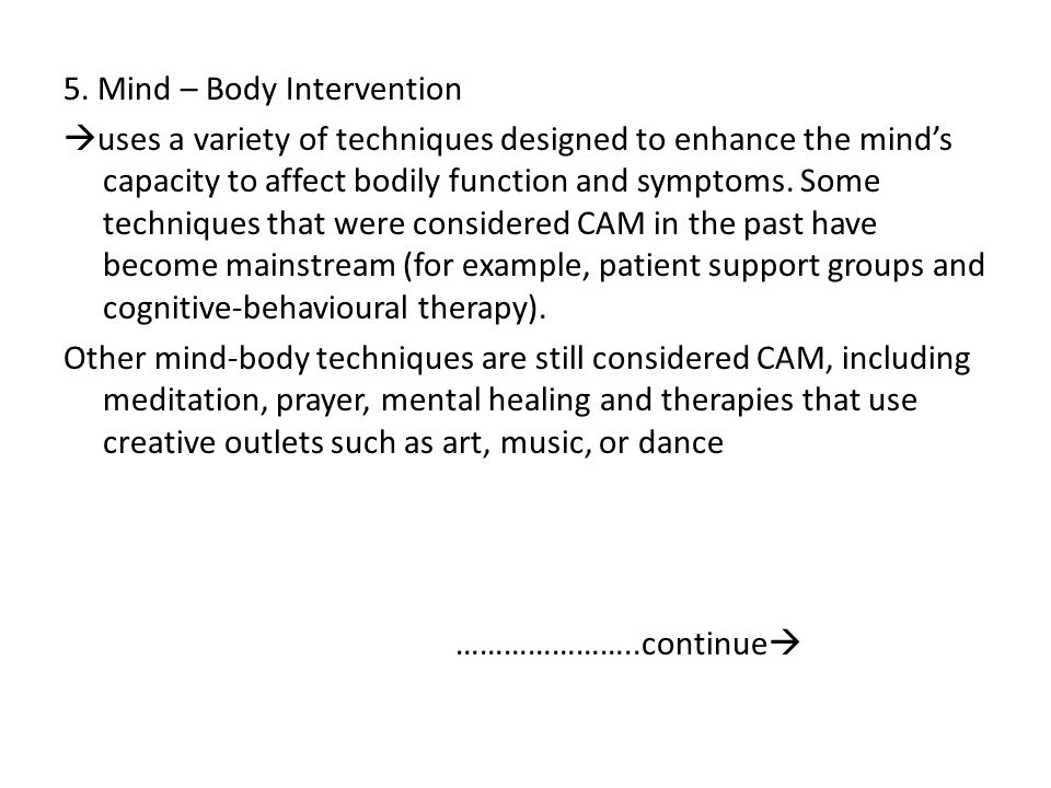 5. Mind – Body Intervention  uses a variety of techniques designed to enhance the mind's capacity to affect bodily function and symptoms. Some techni