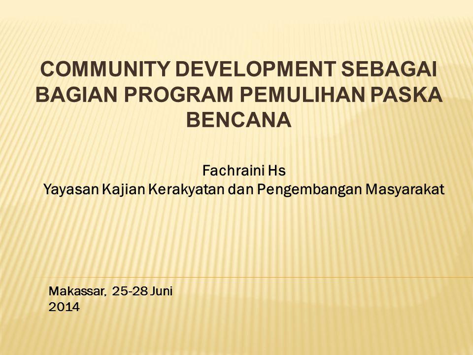 COMMUNITY DEVELOPMENT SEBAGAI BAGIAN PROGRAM PEMULIHAN PASKA BENCANA Makassar, 25-28 Juni 2014 Fachraini Hs Yayasan Kajian Kerakyatan dan Pengembangan