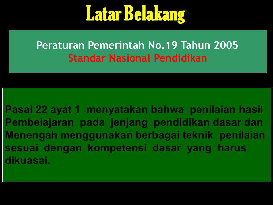 2 Peraturan Pemerintah No.19 Tahun 2005 Standar Nasional Pendidikan Pasal 22 ayat 1 menyatakan bahwa penilaian hasil Pembelajaran pada jenjang pendidikan dasar dan Menengah menggunakan berbagai teknik penilaian sesuai dengan kompetensi dasar yang harus dikuasai.