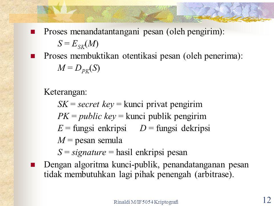 Rinaldi M/IF5054 Kriptografi 12 Proses menandatantangani pesan (oleh pengirim): S = E SK (M) Proses membuktikan otentikasi pesan (oleh penerima): M =