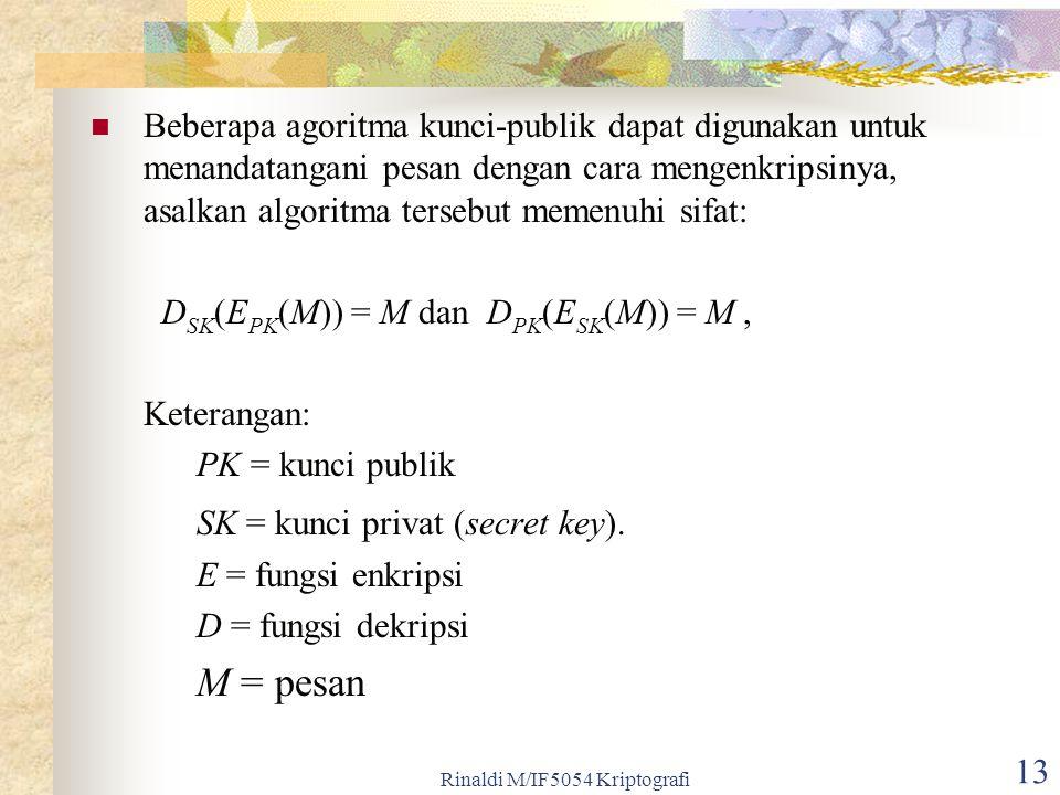 Rinaldi M/IF5054 Kriptografi 13 Beberapa agoritma kunci-publik dapat digunakan untuk menandatangani pesan dengan cara mengenkripsinya, asalkan algorit