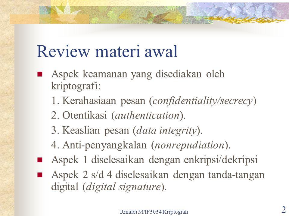 Rinaldi M/IF5054 Kriptografi 13 Beberapa agoritma kunci-publik dapat digunakan untuk menandatangani pesan dengan cara mengenkripsinya, asalkan algoritma tersebut memenuhi sifat: D SK (E PK (M)) = M dan D PK (E SK (M)) = M, Keterangan: PK = kunci publik SK = kunci privat (secret key).