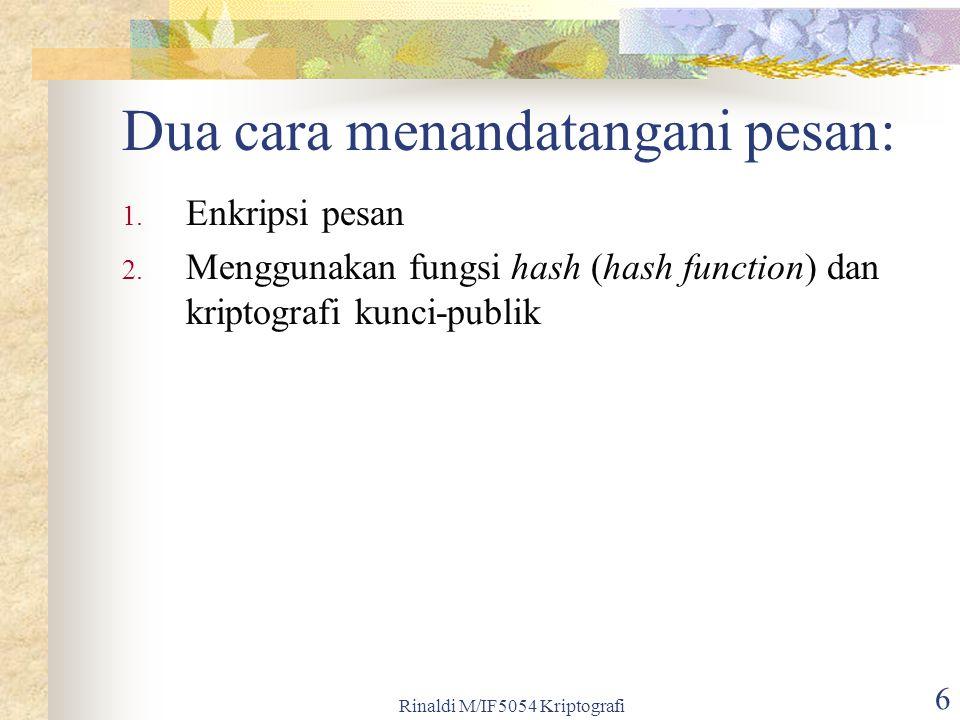 Rinaldi M/IF5054 Kriptografi 6 Dua cara menandatangani pesan: 1. Enkripsi pesan 2. Menggunakan fungsi hash (hash function) dan kriptografi kunci-publi