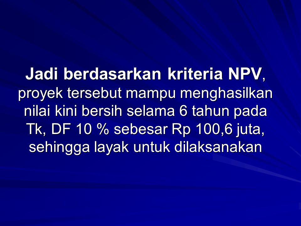 Jadi berdasarkan kriteria NPV, proyek tersebut mampu menghasilkan nilai kini bersih selama 6 tahun pada Tk, DF 10 % sebesar Rp 100,6 juta, sehingga la