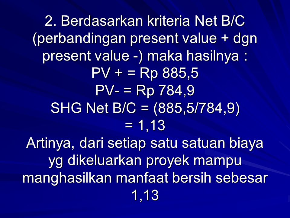 2. Berdasarkan kriteria Net B/C (perbandingan present value + dgn present value -) maka hasilnya : PV + = Rp 885,5 PV- = Rp 784,9 SHG Net B/C = (885,5
