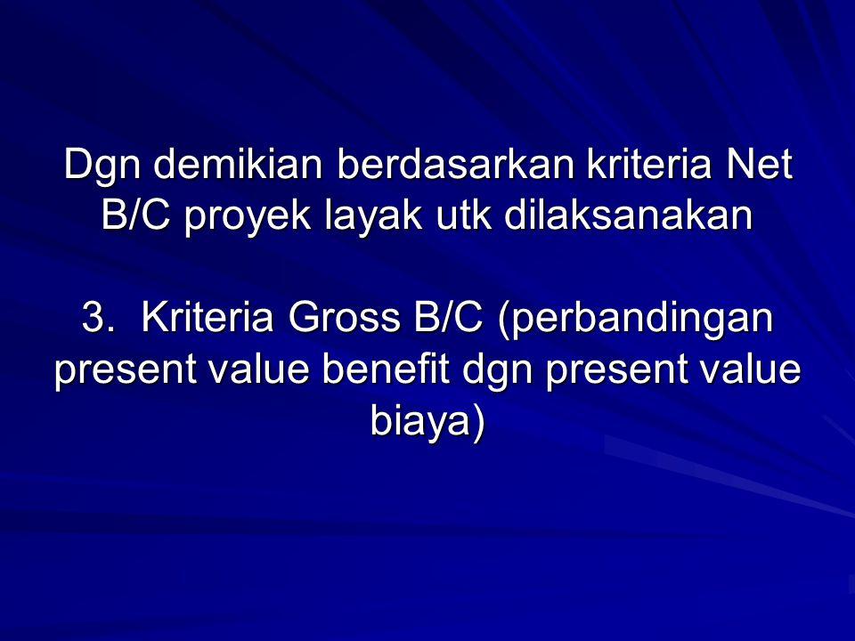 Dgn demikian berdasarkan kriteria Net B/C proyek layak utk dilaksanakan 3. Kriteria Gross B/C (perbandingan present value benefit dgn present value bi