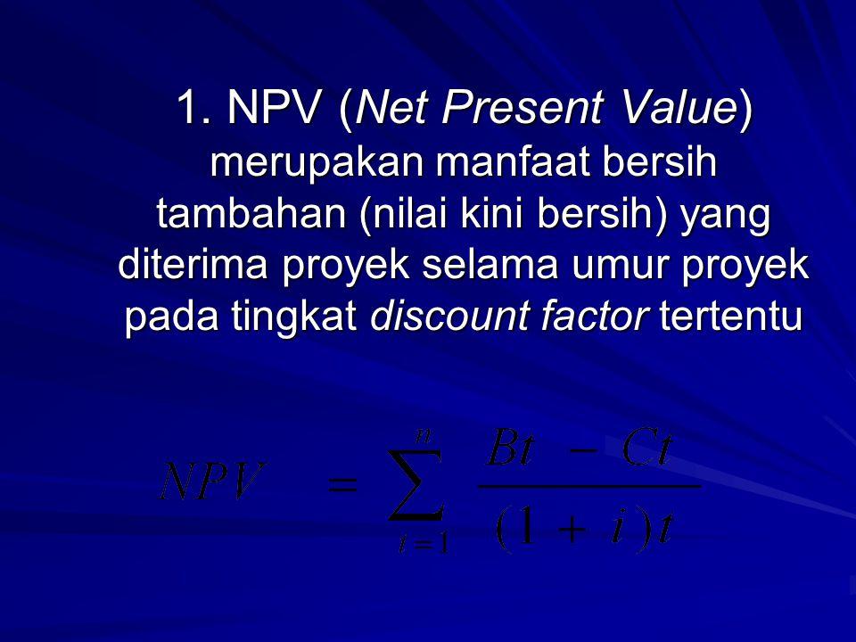 1.NPV (Net Present Value) 1. NPV (Net Present Value) merupakan manfaat bersih tambahan (nilai kini bersih) yang diterima proyek selama umur proyek pad