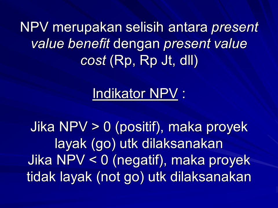 NPV merupakan selisih antara present value benefit dengan present value cost (Rp, Rp Jt, dll) Indikator NPV : Jika NPV > 0 (positif), maka proyek laya