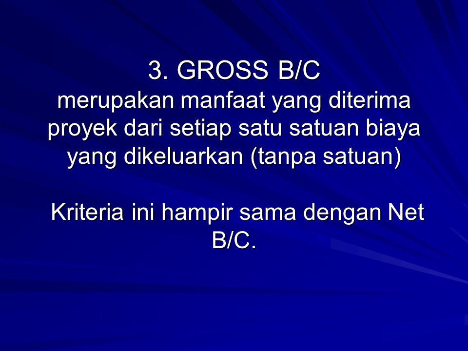 3. GROSS B/C merupakan manfaat yang diterima proyek dari setiap satu satuan biaya yang dikeluarkan (tanpa satuan) Kriteria ini hampir sama dengan Net
