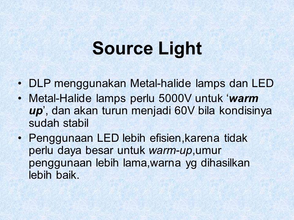 Source Light DLP menggunakan Metal-halide lamps dan LED Metal-Halide lamps perlu 5000V untuk 'warm up', dan akan turun menjadi 60V bila kondisinya sud