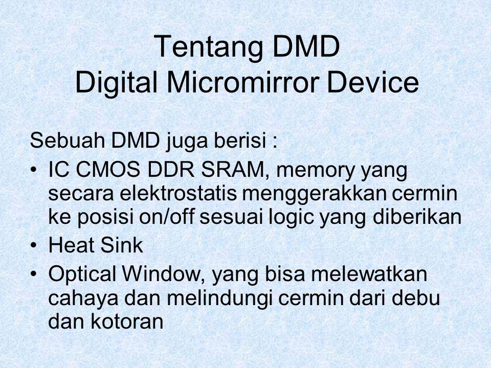 Tentang DMD Digital Micromirror Device Sebuah DMD juga berisi : IC CMOS DDR SRAM, memory yang secara elektrostatis menggerakkan cermin ke posisi on/of