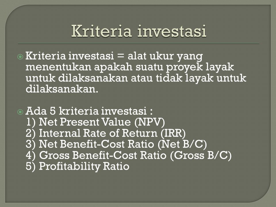  Kriteria investasi = alat ukur yang menentukan apakah suatu proyek layak untuk dilaksanakan atau tidak layak untuk dilaksanakan.  Ada 5 kriteria in