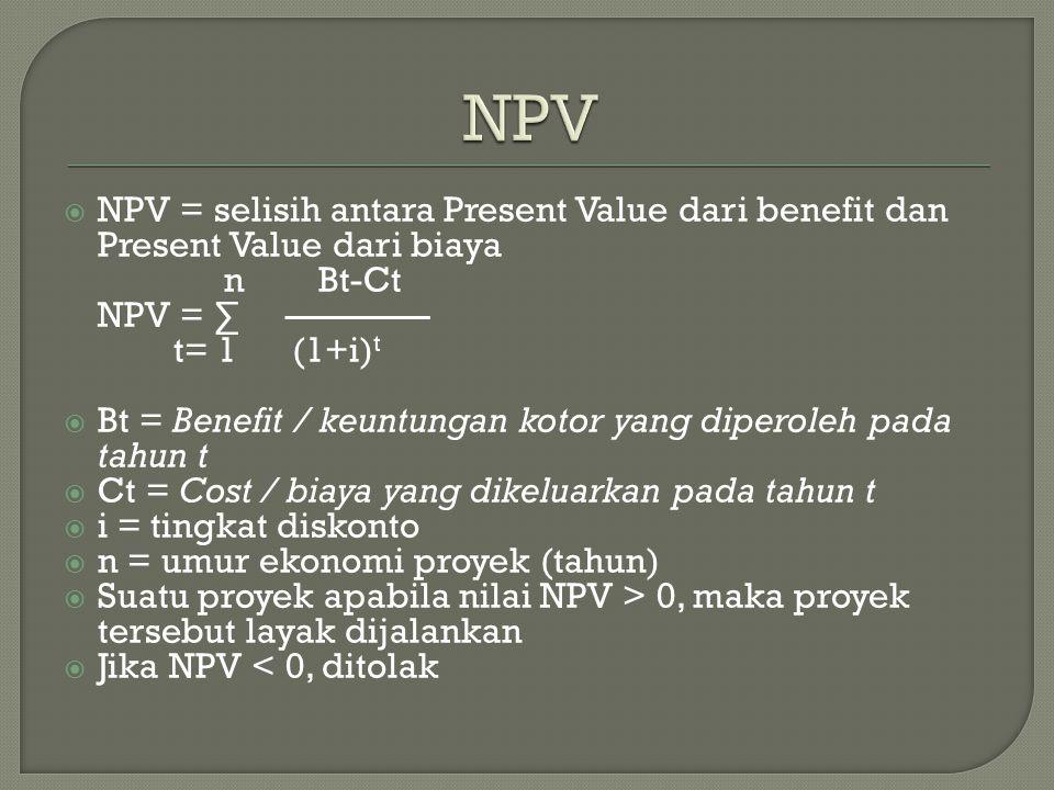  NPV = selisih antara Present Value dari benefit dan Present Value dari biaya n Bt-Ct NPV = ∑ ———— t= 1 (1+i) t  Bt = Benefit / keuntungan kotor yang diperoleh pada tahun t  Ct = Cost / biaya yang dikeluarkan pada tahun t  i = tingkat diskonto  n = umur ekonomi proyek (tahun)  Suatu proyek apabila nilai NPV > 0, maka proyek tersebut layak dijalankan  Jika NPV < 0, ditolak