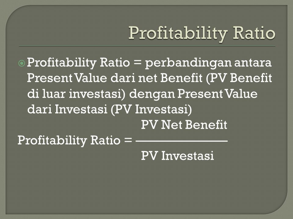  Profitability Ratio = perbandingan antara Present Value dari net Benefit (PV Benefit di luar investasi) dengan Present Value dari Investasi (PV Investasi) PV Net Benefit Profitability Ratio = ——————— PV Investasi