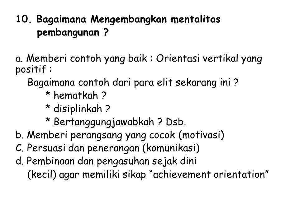 10. Bagaimana Mengembangkan mentalitas pembangunan ? a. Memberi contoh yang baik : Orientasi vertikal yang positif : Bagaimana contoh dari para elit s