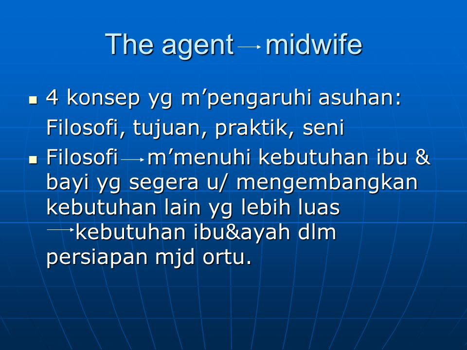 The agent midwife 4 konsep yg m'pengaruhi asuhan: 4 konsep yg m'pengaruhi asuhan: Filosofi, tujuan, praktik, seni Filosofi m'menuhi kebutuhan ibu & bayi yg segera u/ mengembangkan kebutuhan lain yg lebih luas kebutuhan ibu&ayah dlm persiapan mjd ortu.
