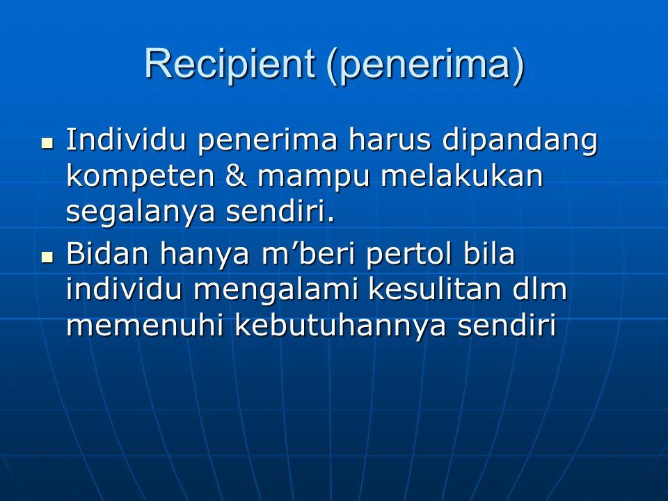 Recipient (penerima) Individu penerima harus dipandang kompeten & mampu melakukan segalanya sendiri.