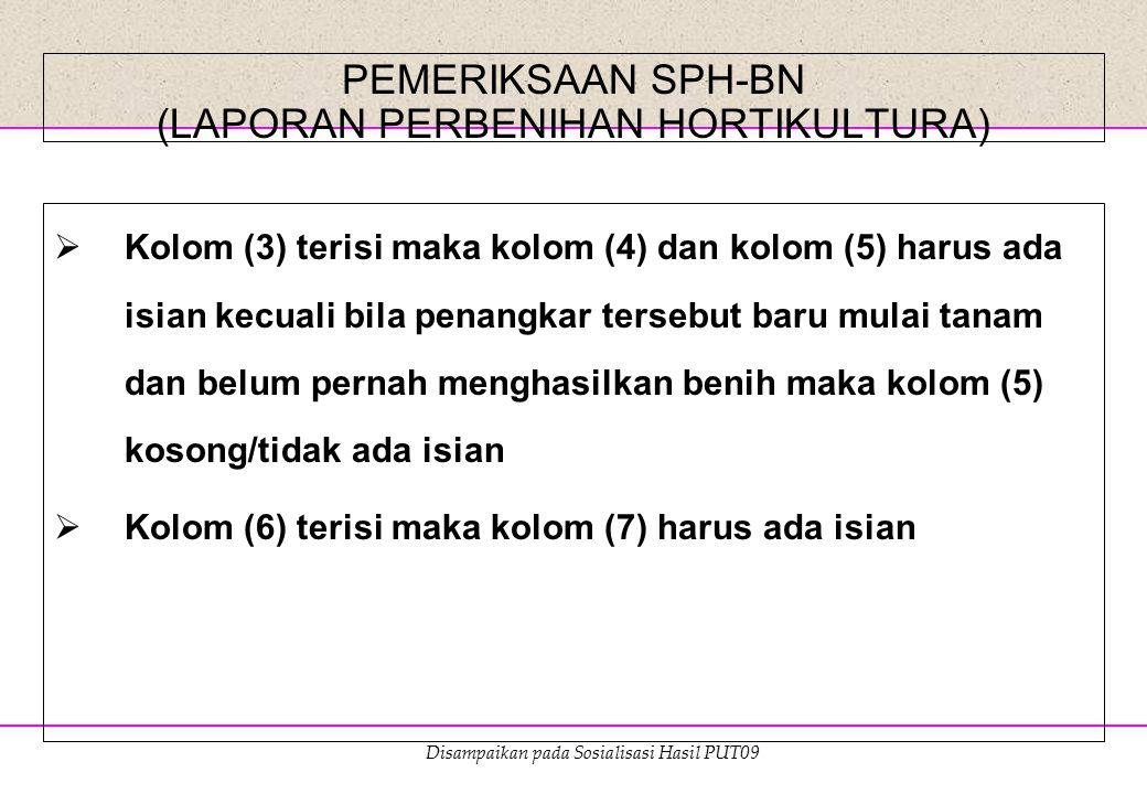 Disampaikan pada Sosialisasi Hasil PUT09 PEMERIKSAAN SPH-BN (LAPORAN PERBENIHAN HORTIKULTURA)  Kolom (3) terisi maka kolom (4) dan kolom (5) harus ad