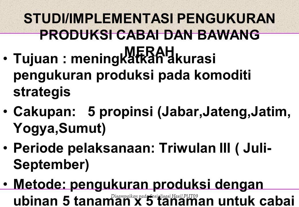 Disampaikan pada Sosialisasi Hasil PUT09 STUDI/IMPLEMENTASI PENGUKURAN PRODUKSI CABAI DAN BAWANG MERAH Tujuan : meningkatkan akurasi pengukuran produk