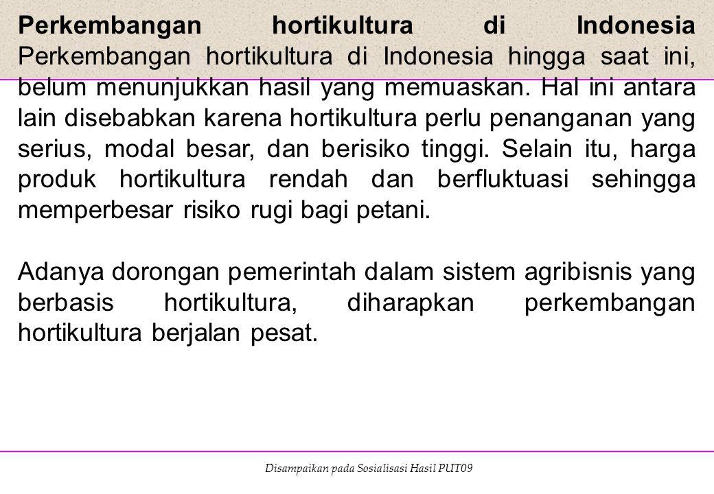 Disampaikan pada Sosialisasi Hasil PUT09 Perkembangan hortikultura di Indonesia Perkembangan hortikultura di Indonesia hingga saat ini, belum menunjuk